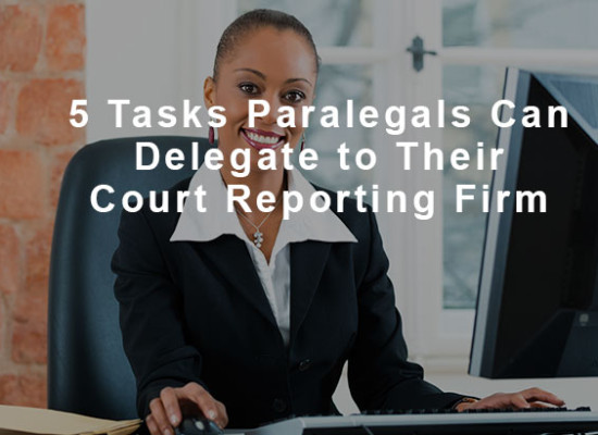 5 Tasks Paralegals Can Delegate to Their Court Reporting Firm