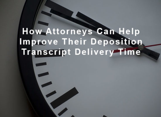 How Attorneys Can Help Improve Their Deposition Transcript Delivery Time